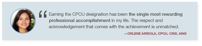 Earning the CPCU Designation has been the single most rewarding professional accomplishment in my life. Quote By Orlene Arriola, CPCU, CRIS, AINS.